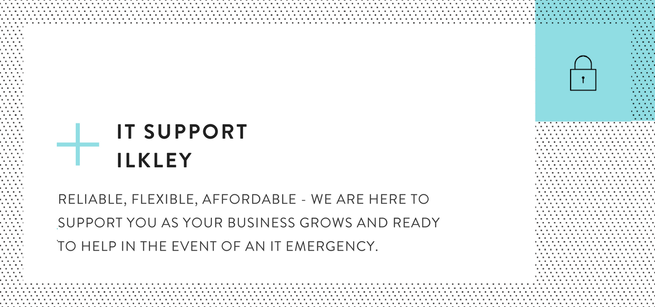 IT Support in Ilkley - RELIABLE, FLEXIBLE, AFFORDABLE - WE ARE HERE TO SUPPORT YOU AS YOUR BUSINESS GROWS AND READY TO HELP IN THE EVENT OF AN IT EMERGENCY.